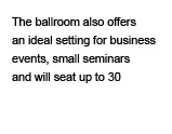 The ballroom also offers an ideal setting for business events and small seminars and seats up to 30