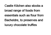 Castle Kitchen also stocks a broad range of foods from essentials such as flour from Bacheldre, to preserves and luxury chocolate truffles