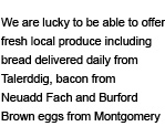 We are lucky to be able to offer fresh local produce including bread daily from Talerddig, bacon from Neuadd Fach and Burford Brown eggs from Montgomery
