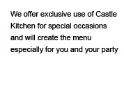 We offer exclusive use of Castle Kitchen for special occasions and will create the menu especially for you and your party