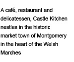 A café, restaurant and delicatessen, Castle Kitchen nestles in the historic market town of Montgomery in the heart of the Welsh Marches